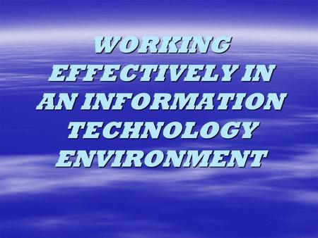 WORKING EFFECTIVELY IN AN INFORMATION TECHNOLOGY ENVIRONMENT