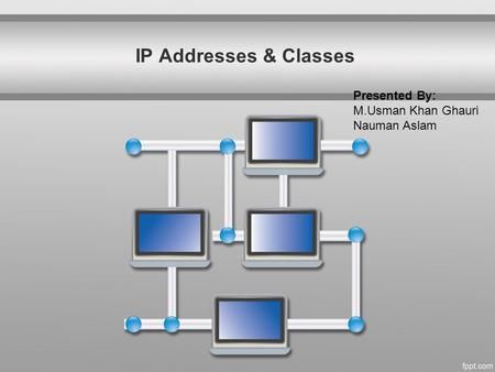 IP Addresses & Classes Presented By: M.Usman Khan Ghauri Nauman Aslam.