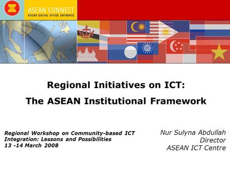 Regional Initiatives on ICT: The ASEAN Institutional Framework Nur Sulyna Abdullah Director ASEAN ICT Centre Regional Workshop on Community-based ICT Integration: