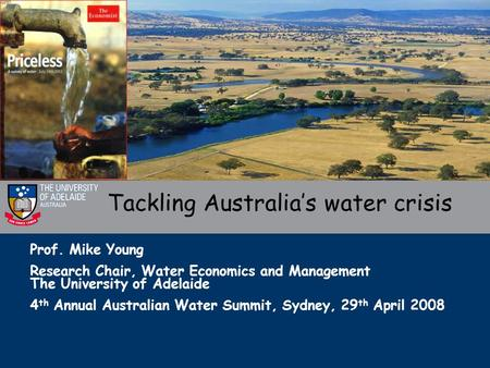 Prof. Mike Young Research Chair, Water Economics and Management The University of Adelaide 4 th Annual Australian Water Summit, Sydney, 29 th April 2008.