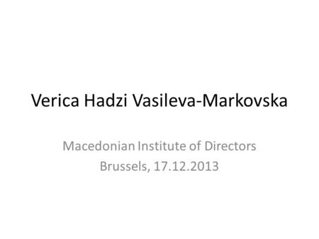 Verica Hadzi Vasileva-Markovska Macedonian Institute of Directors Brussels, 17.12.2013.