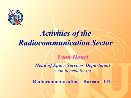 Activities of the Radiocommunication Sector Yvon Henri Head of Space Services Department Radiocommunication Bureau - ITU.