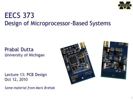 1 EECS 373 Design of Microprocessor-Based Systems Prabal Dutta University of Michigan Lecture 13: PCB Design Oct 12, 2010 Some material from Mark Brehob.