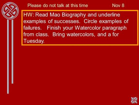 Please do not talk at this time Nov 8 HW: Read Mao Biography and underline examples of successes. Circle examples of failures. Finish your Watercolor paragraph.