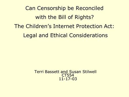 Terri Bassett and Susan Stilwell CT554 11-17-03 Can Censorship be Reconciled with the Bill of Rights? The Children's Internet Protection Act: Legal and.