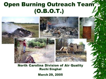 Open Burning Outreach Team (O.B.O.T.) North Carolina Division of Air Quality Ruchi Singhal March 29, 2005.