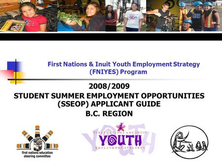 First Nations & Inuit Youth Employment Strategy (FNIYES) Program 2008/2009 STUDENT SUMMER EMPLOYMENT OPPORTUNITIES (SSEOP) APPLICANT GUIDE B.C. REGION.