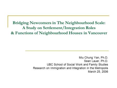 Bridging Newcomers in The Neighbourhood Scale: A Study on Settlement/Integration Roles & Functions of Neighbourhood Houses in Vancouver Miu Chung Yan,