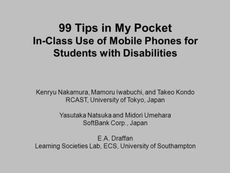 99 Tips in My Pocket In-Class Use of Mobile Phones for Students with Disabilities Kenryu Nakamura, Mamoru Iwabuchi, and Takeo Kondo RCAST, University of.