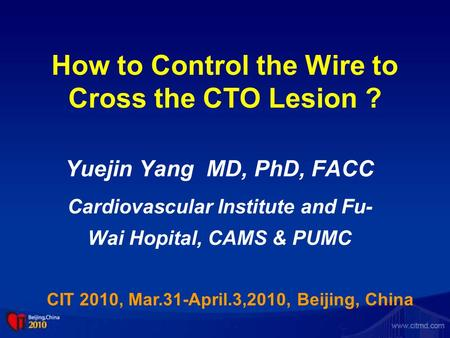 How to Control the Wire to Cross the CTO Lesion ? Yuejin Yang MD, PhD, FACC Cardiovascular Institute and Fu- Wai Hopital, CAMS & PUMC CIT 2010, Mar.31-April.3,2010,