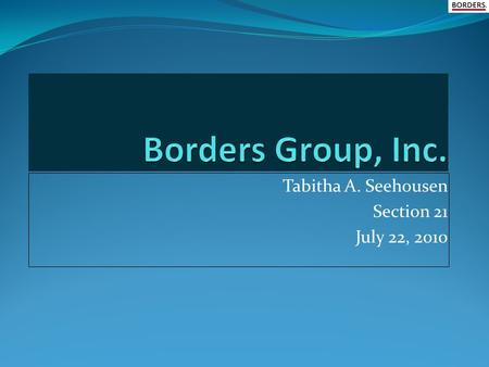 Tabitha A. Seehousen Section 21 July 22, 2010 History of Company Founded in 1971 By Louis and Tom Borders Head Quarter in Ann Arbor, Michigan Tabitha.