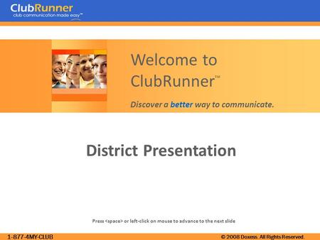 1-877-4MY-CLUB © 2008 Doxess. All Rights Reserved. District Presentation Press or left-click on mouse to advance to the next slide Welcome to ClubRunner.