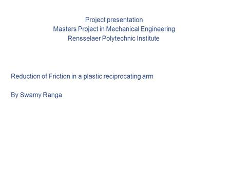 Project presentation Masters Project in Mechanical Engineering Rensselaer Polytechnic Institute Reduction of Friction in a plastic reciprocating arm By.