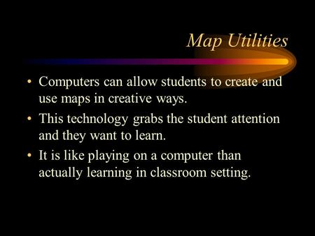 Map Utilities Computers can allow students to create and use maps in creative ways. This technology grabs the student attention and they want to learn.