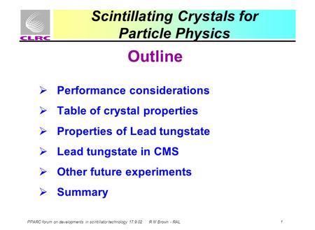 PPARC forum on developments in scintillator technology 17.9.02 R M Brown - RAL 1 Scintillating Crystals for Particle Physics Outline  Performance considerations.