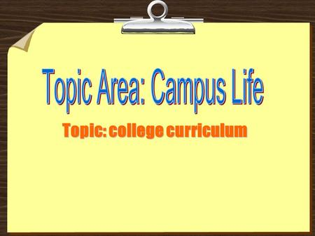 Topic: college curriculum. Part 1 Warm-up Some questions about your current campus life. 1. How do you like campus life? 2. In what way is college life.