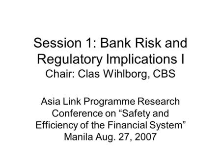 "Session 1: Bank Risk and Regulatory Implications I Chair: Clas Wihlborg, CBS Asia Link Programme Research Conference on ""Safety and Efficiency of the Financial."