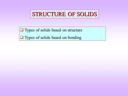 STRUCTURE OF SOLIDS  Types of solids based on structure  Types of solids based on bonding.