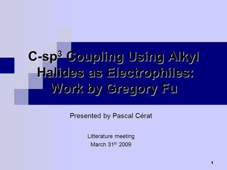 1 C-sp 3 Coupling Using Alkyl Halides as Electrophiles: Work by Gregory Fu Presented by Pascal Cérat Litterature meeting March 31 th 2009.