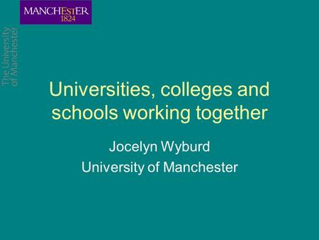 Universities, colleges and schools working together Jocelyn Wyburd University of Manchester.