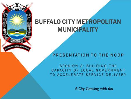 BUFFALO CITY METROPOLITAN MUNICIPALITY PRESENTATION TO THE NCOP SESSION 3: BUILDING THE CAPACITY OF LOCAL GOVERNMENT TO ACCELERATE SERVICE DELIVERY A City.