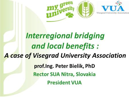 Interregional bridging and local benefits : A case of Visegrad University Association prof.Ing. Peter Bielik, PhD Rector SUA Nitra, Slovakia President.