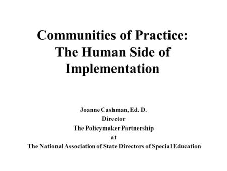 Communities of Practice: The Human Side of Implementation Joanne Cashman, Ed. D. Director The Policymaker Partnership at The National Association of State.