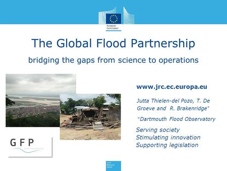 Www.jrc.ec.europa.eu Serving society Stimulating innovation Supporting legislation The Global Flood Partnership bridging the gaps from science to operations.