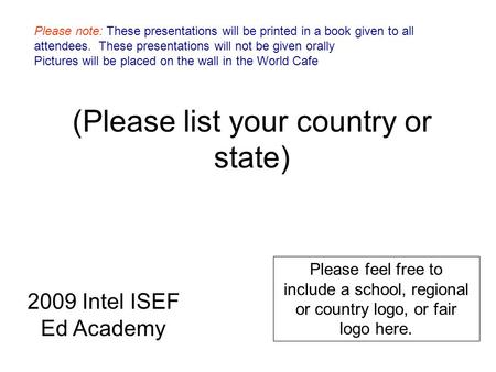 (Please list your country or state) Please feel free to include a school, regional or country logo, or fair logo here. 2009 Intel ISEF Ed Academy Please.