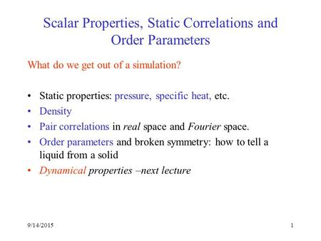 1 Scalar Properties, Static Correlations and Order Parameters What do we get out of a simulation? Static properties: pressure, specific heat, etc. Density.