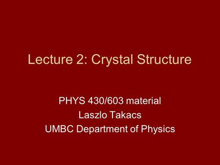 Lecture 2: Crystal Structure PHYS 430/603 material Laszlo Takacs UMBC Department of Physics.