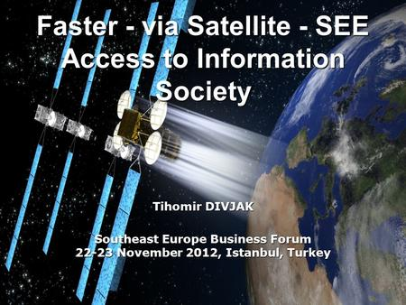 Faster - via Satellite - SEE Access to Information Society Tihomir DIVJAK Southeast Europe Business Forum 22-23 November 2012, Istanbul, Turkey.