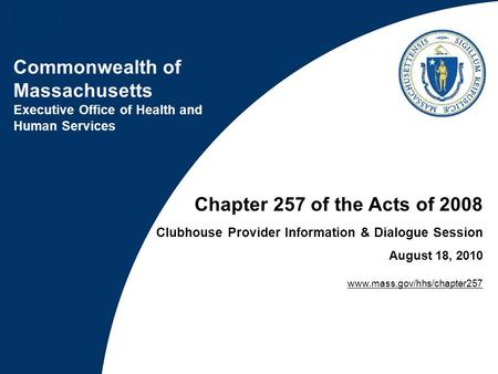 Commonwealth of Massachusetts Executive Office of Health and Human Services Chapter 257 of the Acts of 2008 Clubhouse Provider Information & Dialogue Session.