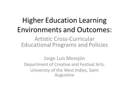 Higher Education Learning Environments and Outcomes: Artistic Cross-Curricular Educational Programs and Policies Jorge Luis Morejón Department of Creative.