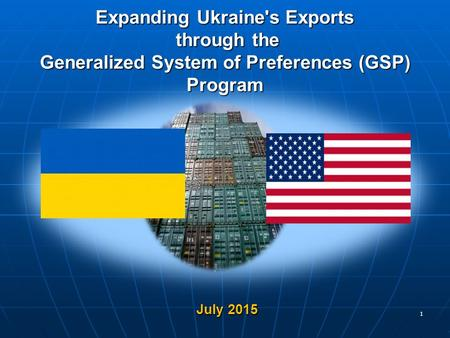 Expanding Ukraine's Exports through the Generalized System of Preferences (GSP) Program July 2015 July 2015 1.