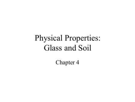 Physical Properties: Glass and Soil Chapter 4. Properties Physical - describes a substance without reference to any other substance. –Ie. Mass, volume,