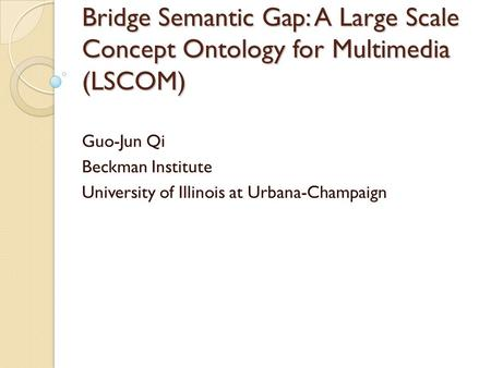 Bridge Semantic Gap: A Large Scale Concept Ontology for Multimedia (LSCOM) Guo-Jun Qi Beckman Institute University of Illinois at Urbana-Champaign.