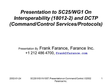 2002-01-24SC25/WG1/N1007, Presentation on Command/Control, ©2002 Farance Inc. 1 Presentation to SC25/WG1 On Interoperability (18012-2) and DCTP (Command/Control.