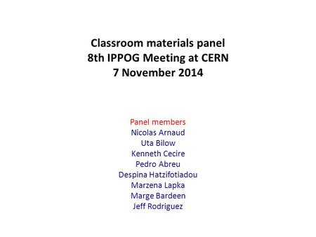 Classroom materials panel 8th IPPOG Meeting at CERN 7 November 2014 Panel members Nicolas Arnaud Uta Bilow Kenneth Cecire Pedro Abreu Despina Hatzifotiadou.