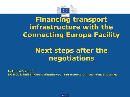 Transport Financing transport infrastructure with the Connecting Europe Facility Next steps after the negotiations Matthieu Bertrand DG MOVE, Unit B4 Connecting.
