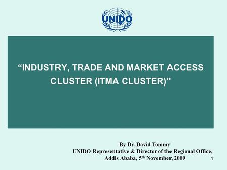 "1 ""INDUSTRY, TRADE AND MARKET ACCESS CLUSTER (ITMA CLUSTER)"" By Dr. David Tommy UNIDO Representative & Director of the Regional Office, Addis Ababa, 5."