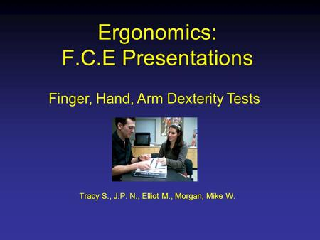 Ergonomics: F.C.E Presentations Tracy S., J.P. N., Elliot M., Morgan, Mike W. Finger, Hand, Arm Dexterity Tests.