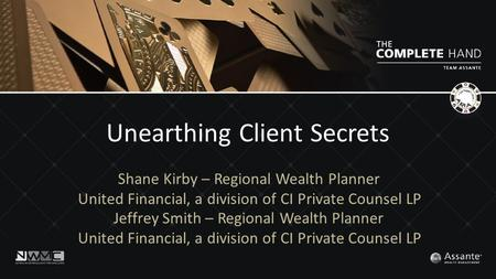 Unearthing Client Secrets Shane Kirby – Regional Wealth Planner United Financial, a division of CI Private Counsel LP Jeffrey Smith – Regional Wealth Planner.