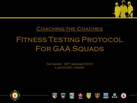 Coaching the Coaches Fitness Testing Protocol For GAA Squads Saturday 16 th January 2010 Lavey GAC, Derry.