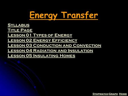 StopwatchStopwatch Graph HomeGraphHome Energy Transfer Syllabus Title Page Lesson 01 Types of Energy Lesson 02 Energy Efficiency Lesson 03 Conduction and.
