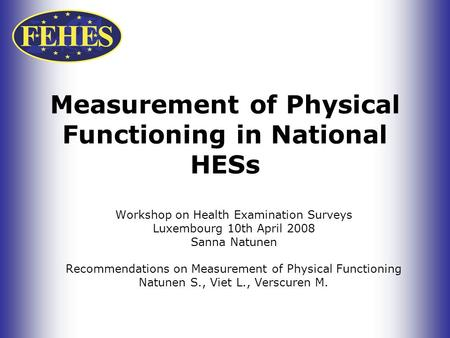 Measurement of Physical Functioning in National HESs Workshop on Health Examination Surveys Luxembourg 10th April 2008 Sanna Natunen Recommendations on.