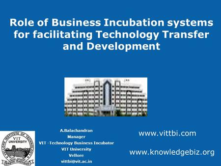 Role of Business Incubation systems for facilitating Technology Transfer and Development A.Balachandran Manager VIT -Technology Business Incubator VIT.