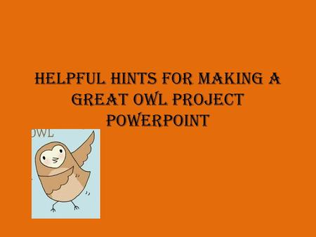Helpful Hints for Making a Great Owl Project Powerpoint.