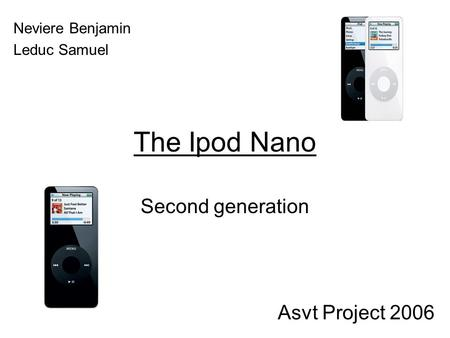 The Ipod Nano Second generation Neviere Benjamin Leduc Samuel Asvt Project 2006.