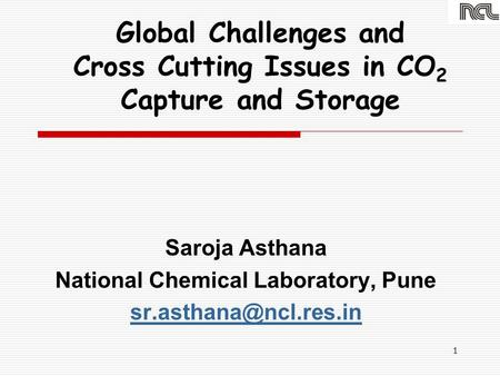 1 Global Challenges and Cross Cutting Issues in CO 2 Capture and Storage Saroja Asthana National Chemical Laboratory, Pune
